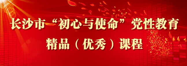 """长沙市""""初心与使命""""党性教育精品(优秀)课程"""