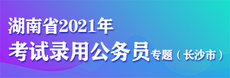 湖南省2021年考试录用公务员专题(长沙市)